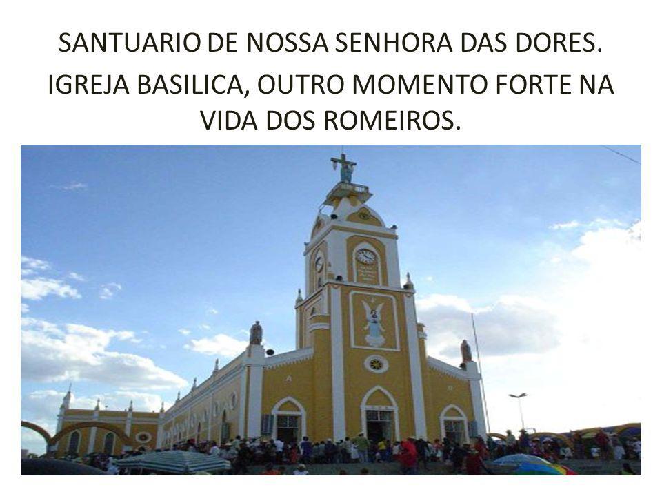 SANTUARIO DE NOSSA SENHORA DAS DORES. IGREJA BASILICA, OUTRO MOMENTO FORTE NA VIDA DOS ROMEIROS.