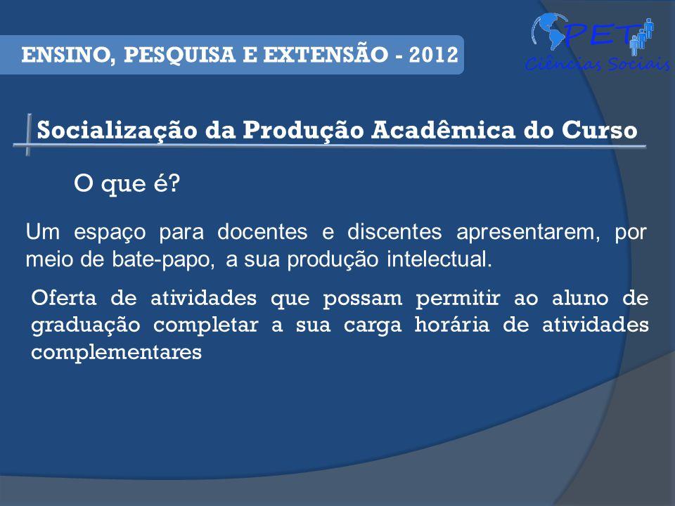 Socialização da Produção Acadêmica do Curso ENSINO, PESQUISA E EXTENSÃO - 2012 O que é.