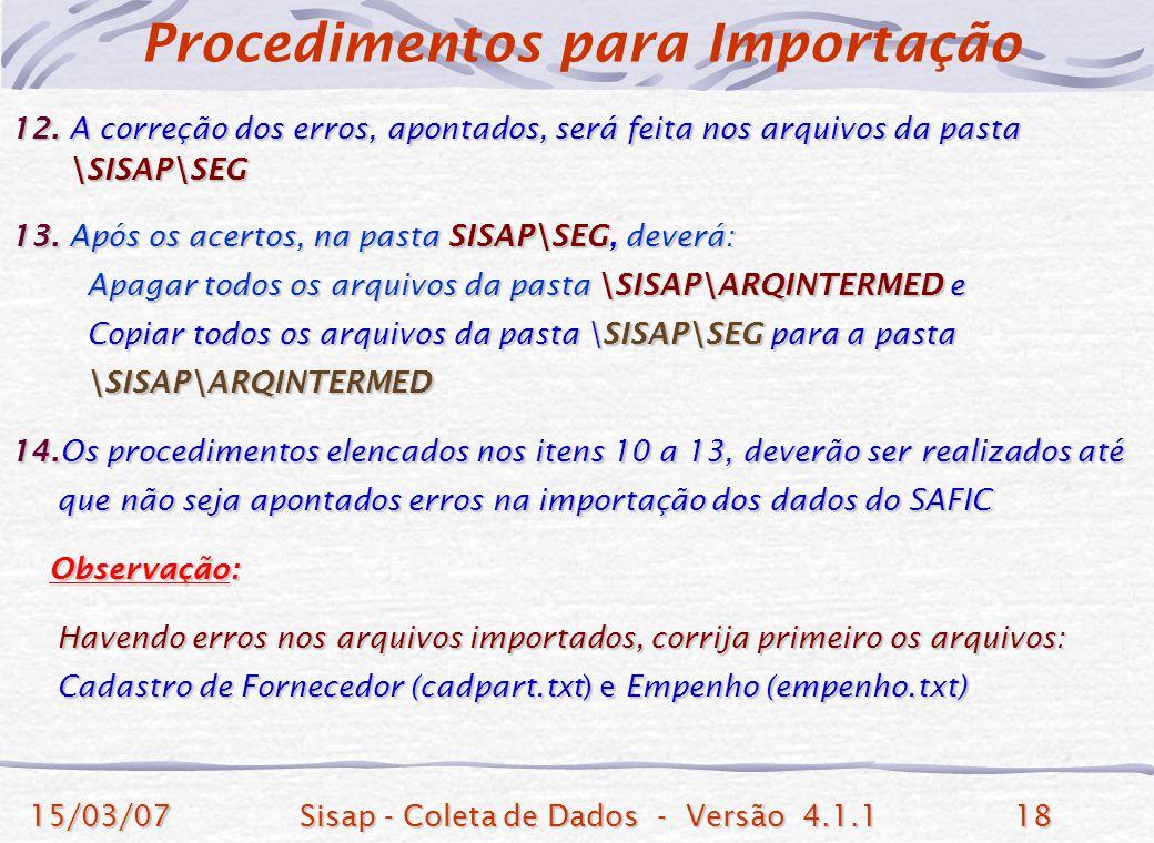 15/03/07Sisap - Coleta de Dados - Versão 4.1.118 12. A correção dos erros, apontados, será feita nos arquivos da pasta \SISAP\SEG \SISAP\SEG 13. Após