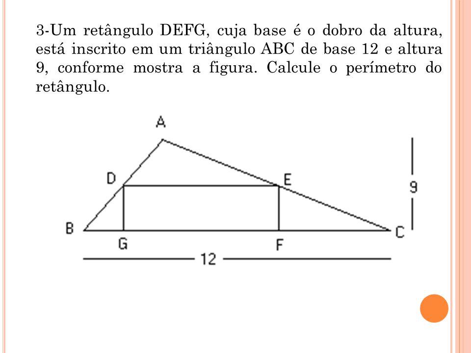 3-Um retângulo DEFG, cuja base é o dobro da altura, está inscrito em um triângulo ABC de base 12 e altura 9, conforme mostra a figura. Calcule o perím
