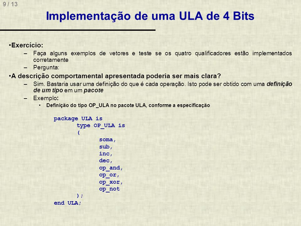 10 / 13 Implementação de uma ULA de 4 Bits library IEEE; use IEEE.STD_LOGIC_1164.all; use IEEE.STD_LOGIC_SIGNED.all; use work.ULA.all; -- Inclusão do pacote ULA entity Ula4bits is port( A, B: in STD_LOGIC_VECTOR(3 downto 0); oper: in OP_ULA; N, Z, C, V: out STD_LOGIC; S: out STD_LOGIC_VECTOR(3 downto 0) ); end Ula4bits;