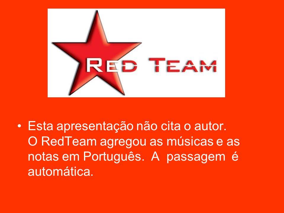 Esta apresentação não cita o autor. O RedTeam agregou as músicas e as notas em Português.