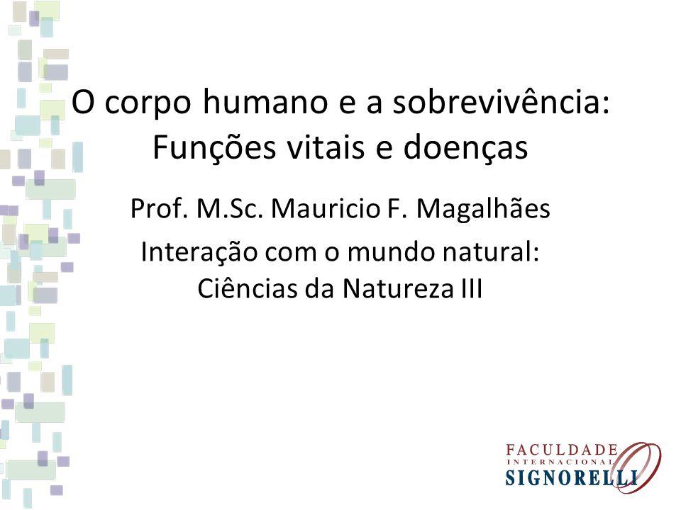 O corpo humano e a sobrevivência: Funções vitais e doenças Prof. M.Sc. Mauricio F. Magalhães Interação com o mundo natural: Ciências da Natureza III