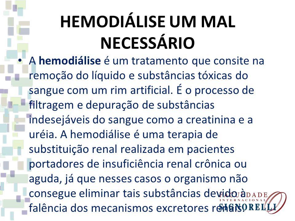 HEMODIÁLISE UM MAL NECESSÁRIO A hemodiálise é um tratamento que consite na remoção do líquido e substâncias tóxicas do sangue com um rim artificial. É