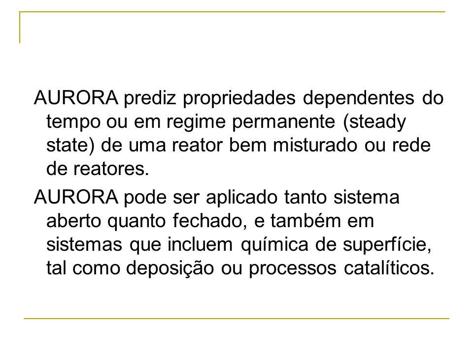 AURORA prediz propriedades dependentes do tempo ou em regime permanente (steady state) de uma reator bem misturado ou rede de reatores. AURORA pode se