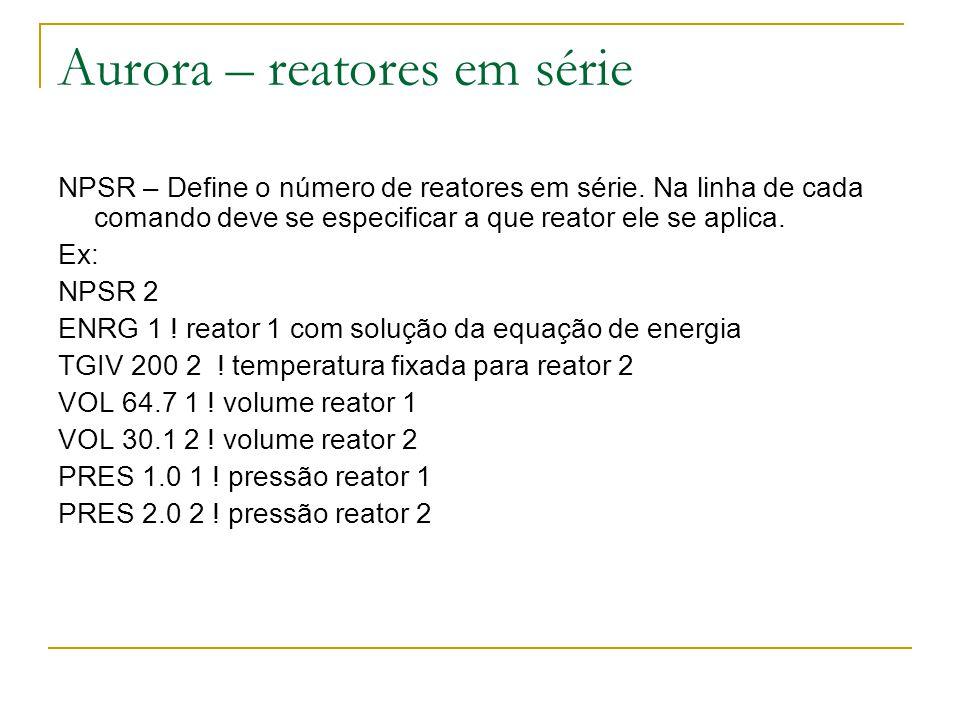 Aurora – reatores em série NPSR – Define o número de reatores em série. Na linha de cada comando deve se especificar a que reator ele se aplica. Ex: N