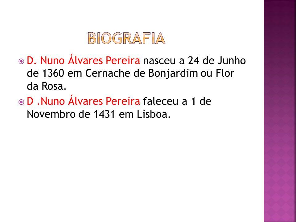 D. Nuno Álvares Pereira nasceu a 24 de Junho de 1360 em Cernache de Bonjardim ou Flor da Rosa. D.Nuno Álvares Pereira faleceu a 1 de Novembro de 1431