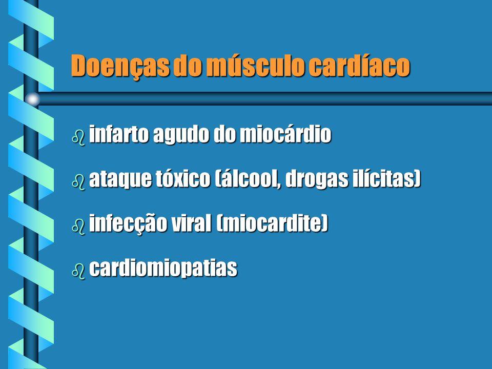 Doenças do músculo cardíaco b infarto agudo do miocárdio b ataque tóxico (álcool, drogas ilícitas) b infecção viral (miocardite) b cardiomiopatias