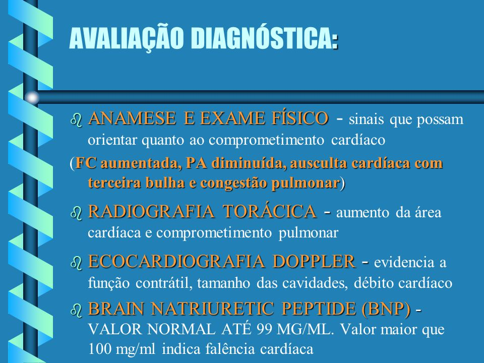 : AVALIAÇÃO DIAGNÓSTICA: b ANAMESE E EXAME FÍSICO b ANAMESE E EXAME FÍSICO - sinais que possam orientar quanto ao comprometimento cardíaco FCaumentada, PA diminuída, ausculta cardíaca com terceira bulha e congestão pulmonar) (FC aumentada, PA diminuída, ausculta cardíaca com terceira bulha e congestão pulmonar) b RADIOGRAFIA TORÁCICA - b RADIOGRAFIA TORÁCICA - aumento da área cardíaca e comprometimento pulmonar b ECOCARDIOGRAFIA DOPPLER - b ECOCARDIOGRAFIA DOPPLER - evidencia a função contrátil, tamanho das cavidades, débito cardíaco b BRAIN NATRIURETIC PEPTIDE (BNP) - b BRAIN NATRIURETIC PEPTIDE (BNP) - VALOR NORMAL ATÉ 99 MG/ML.