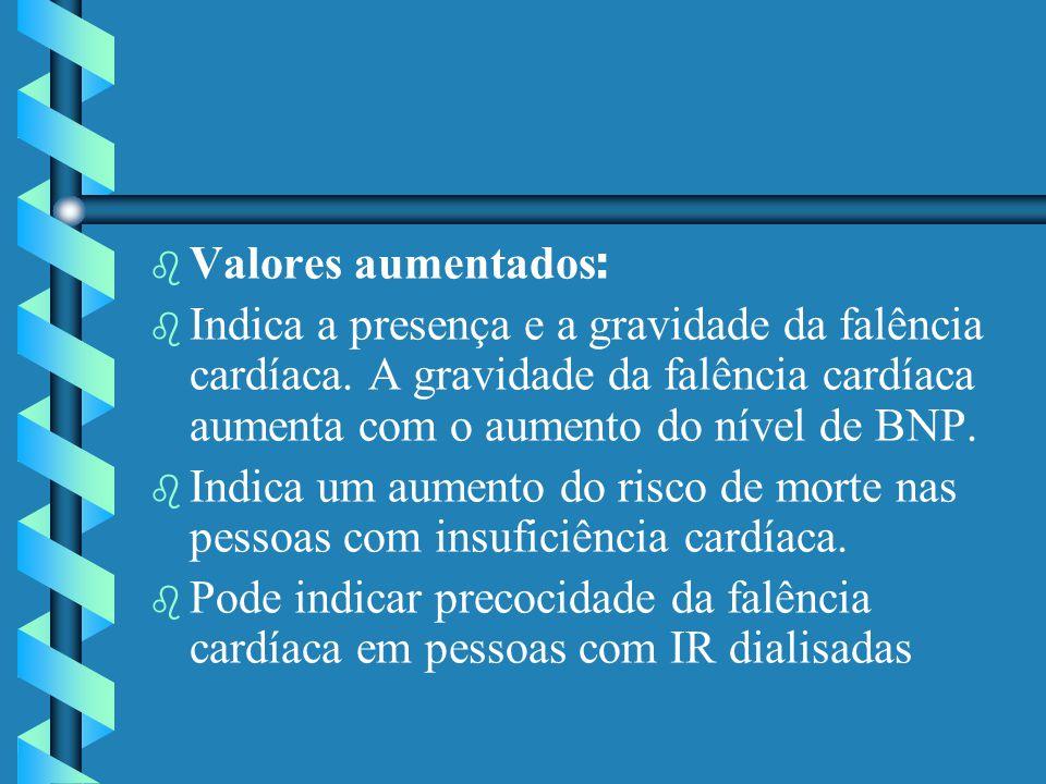 Valores aumentados : b b Indica a presença e a gravidade da falência cardíaca. A gravidade da falência cardíaca aumenta com o aumento do nível de BNP.
