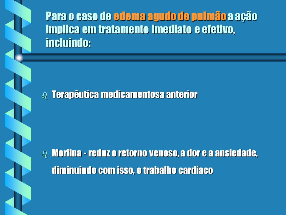 Para o caso de edema agudo de pulmão a ação implica em tratamento imediato e efetivo, incluindo: b Terapêutica medicamentosa anterior b Morfina - reduz o retorno venoso, a dor e a ansiedade, diminuindo com isso, o trabalho cardíaco