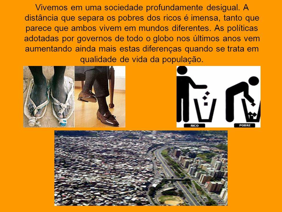Vivemos em uma sociedade profundamente desigual. A distância que separa os pobres dos ricos é imensa, tanto que parece que ambos vivem em mundos difer