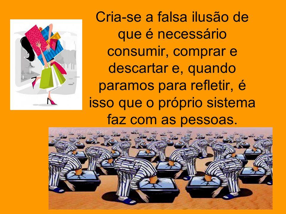 Cria-se a falsa ilusão de que é necessário consumir, comprar e descartar e, quando paramos para refletir, é isso que o próprio sistema faz com as pess