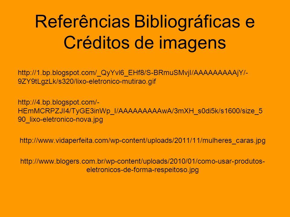 Referências Bibliográficas e Créditos de imagens http://1.bp.blogspot.com/_QyYvl6_EHf8/S-BRmuSMvjI/AAAAAAAAAjY/- 9ZY9tLgzLk/s320/lixo-eletronico-mutir
