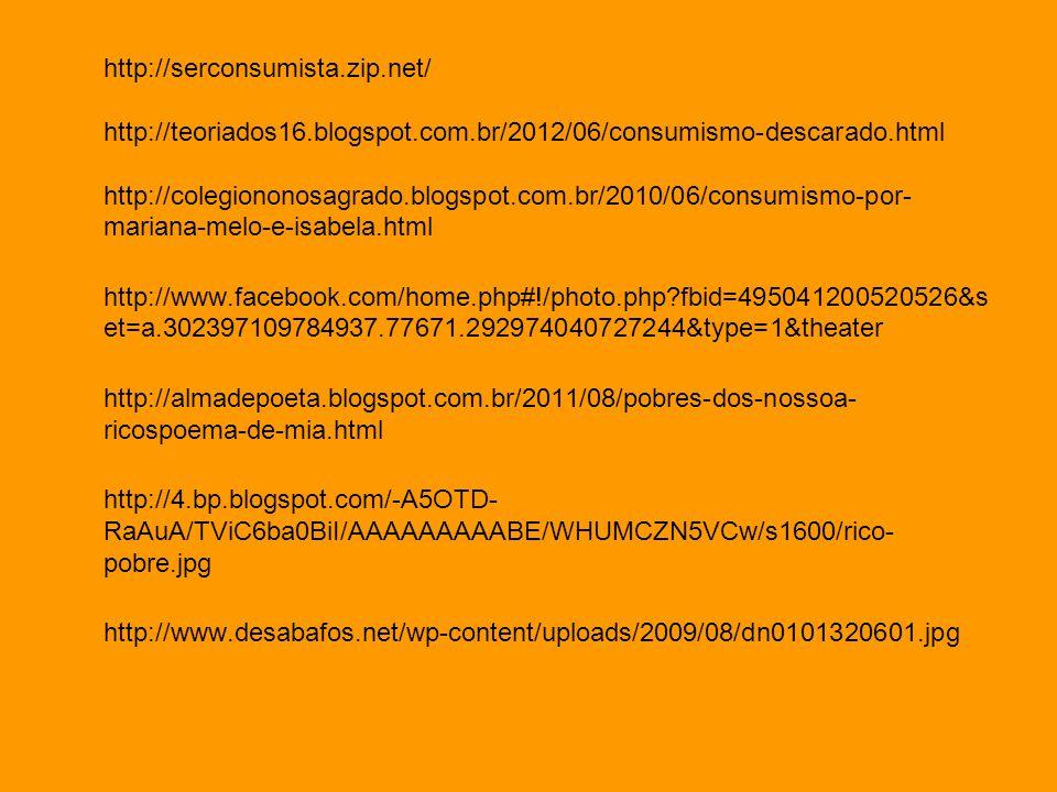 http://serconsumista.zip.net/ http://teoriados16.blogspot.com.br/2012/06/consumismo-descarado.html http://colegiononosagrado.blogspot.com.br/2010/06/c