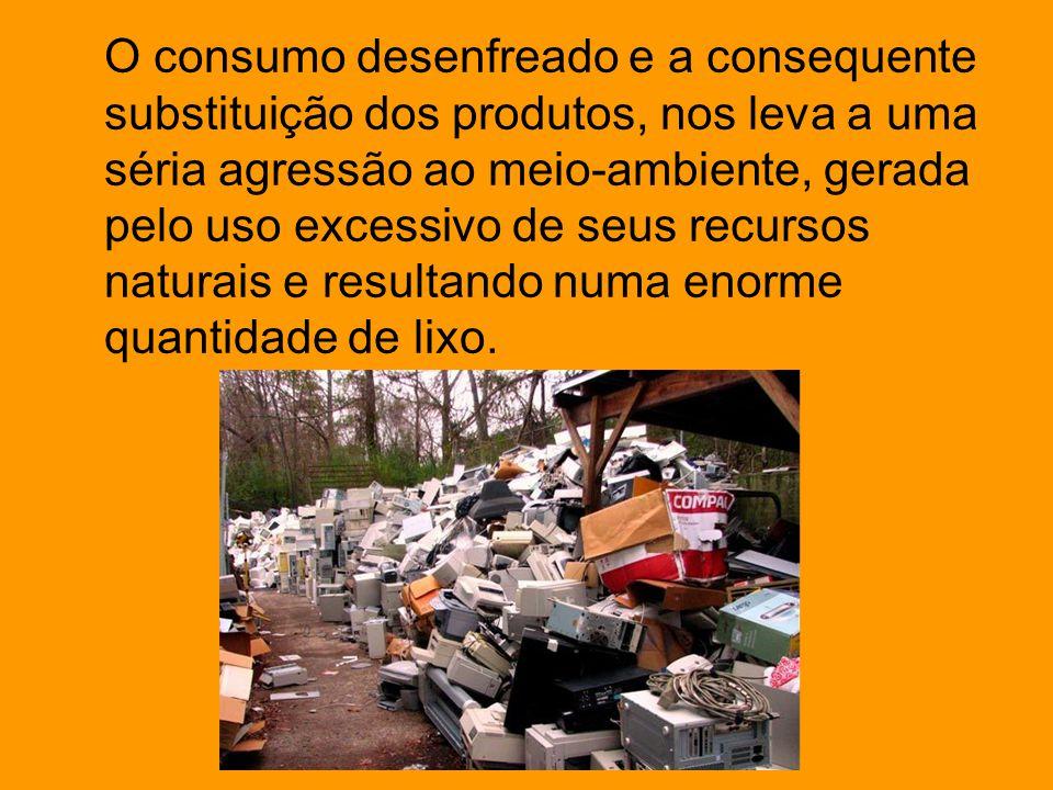 O consumo desenfreado e a consequente substituição dos produtos, nos leva a uma séria agressão ao meio-ambiente, gerada pelo uso excessivo de seus rec