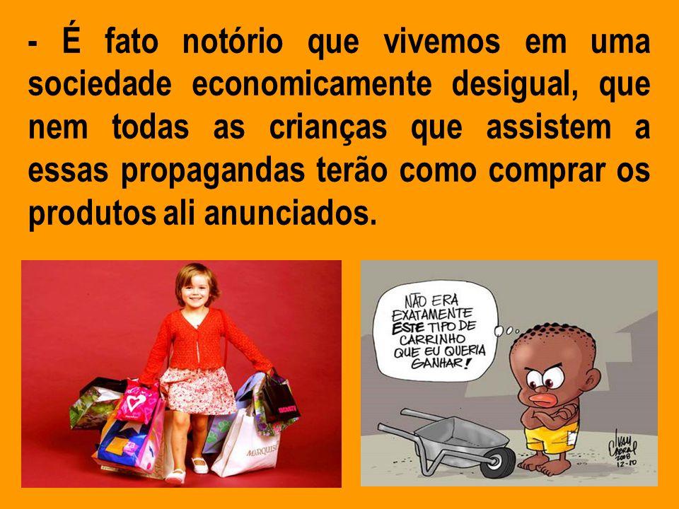 - É fato notório que vivemos em uma sociedade economicamente desigual, que nem todas as crianças que assistem a essas propagandas terão como comprar o