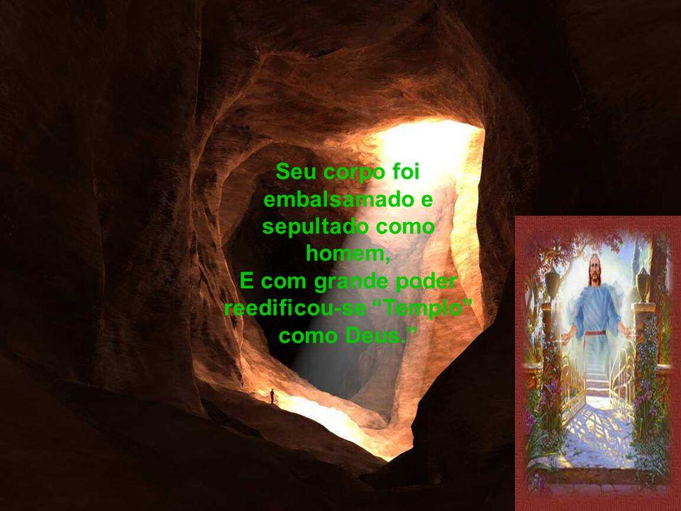 Seu corpo foi embalsamado e sepultado como homem, E com grande poder reedificou-se Templo como Deus.