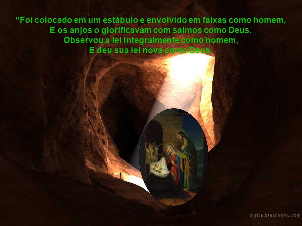 Foi colocado em um estábulo e envolvido em faixas como homem, E os anjos o glorificavam com salmos como Deus.
