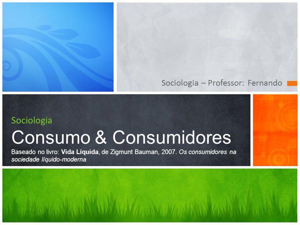 Sociologia – Professor: Fernando Sociologia Consumo & Consumidores Baseado no livro: Vida Líquida, de Zigmunt Bauman, 2007. Os consumidores na socieda