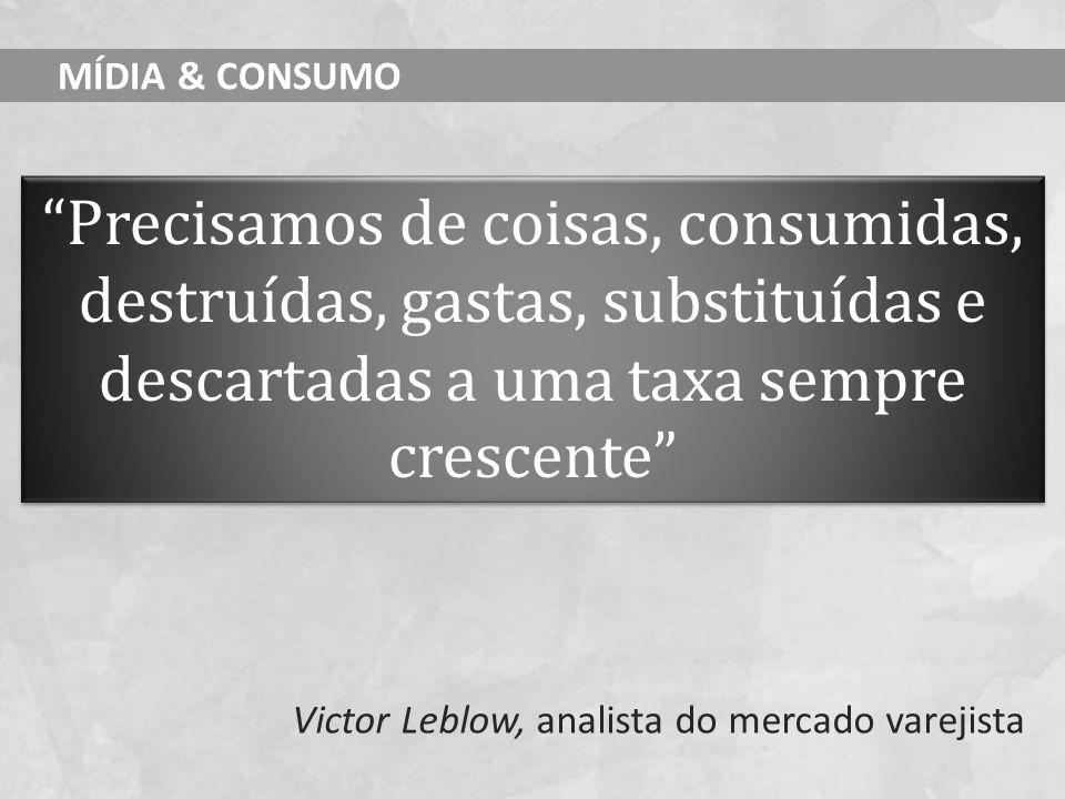 MÍDIA & CONSUMO Precisamos de coisas, consumidas, destruídas, gastas, substituídas e descartadas a uma taxa sempre crescente Victor Leblow, analista d