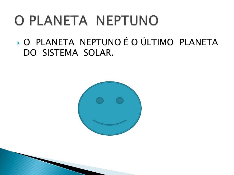 O PLANETA NEPTUNO É O ÚLTIMO PLANETA DO SISTEMA SOLAR.