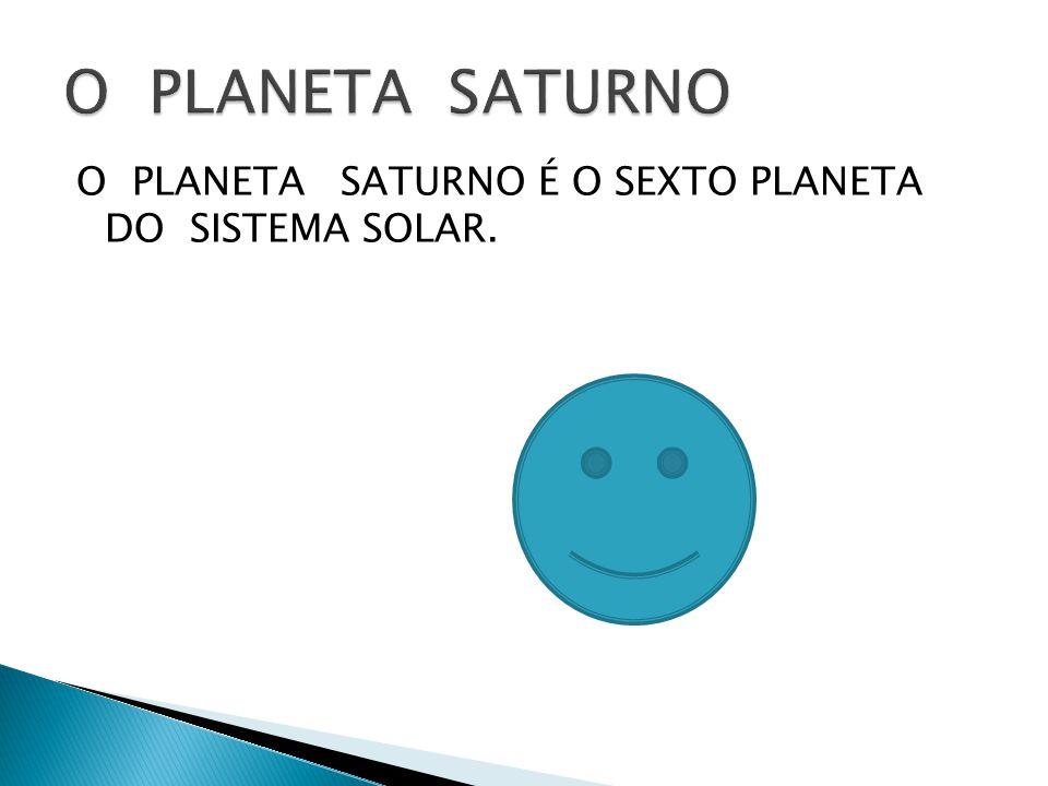 O PLANETA SATURNO É O SEXTO PLANETA DO SISTEMA SOLAR.