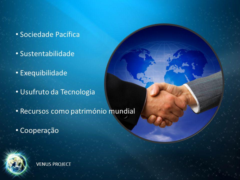 Sociedade Pacífica Sustentabilidade Exequibilidade Usufruto da Tecnologia Recursos como património mundial Cooperação VENUS PROJECT