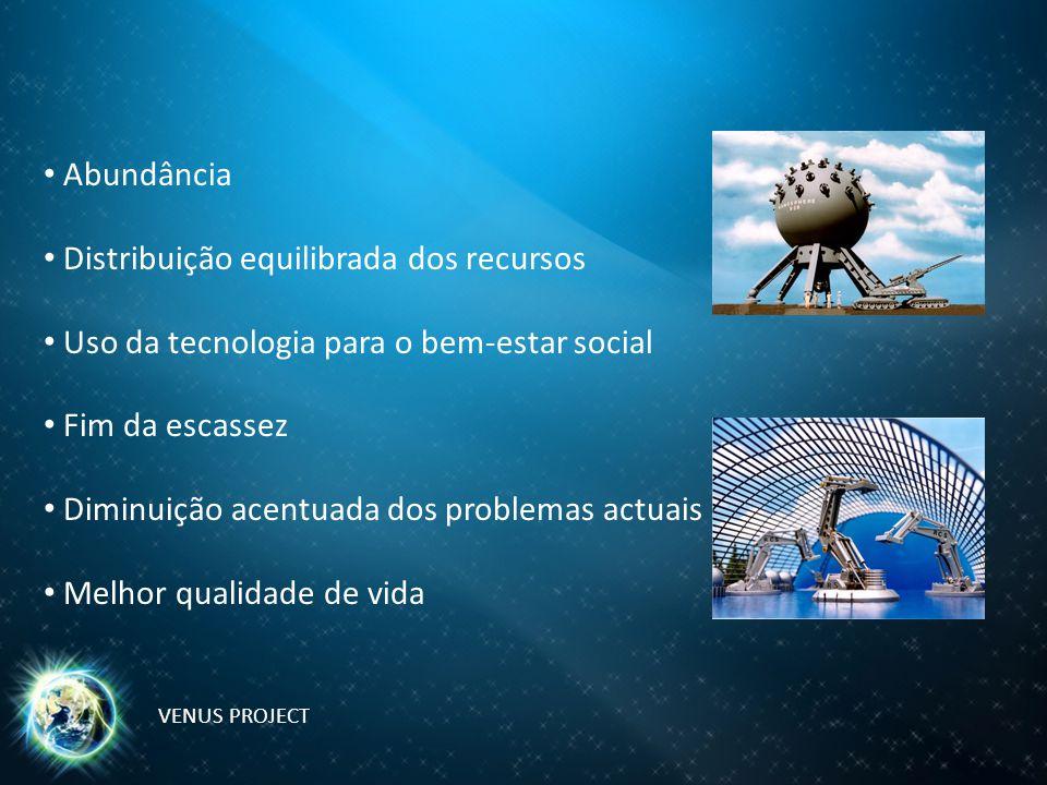 Abundância Distribuição equilibrada dos recursos Uso da tecnologia para o bem-estar social Fim da escassez Diminuição acentuada dos problemas actuais Melhor qualidade de vida VENUS PROJECT