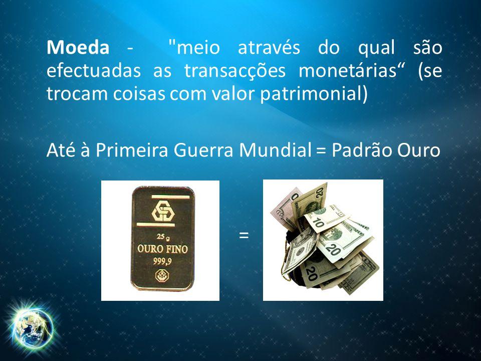 Moeda - meio através do qual são efectuadas as transacções monetárias (se trocam coisas com valor patrimonial) Até à Primeira Guerra Mundial = Padrão Ouro =