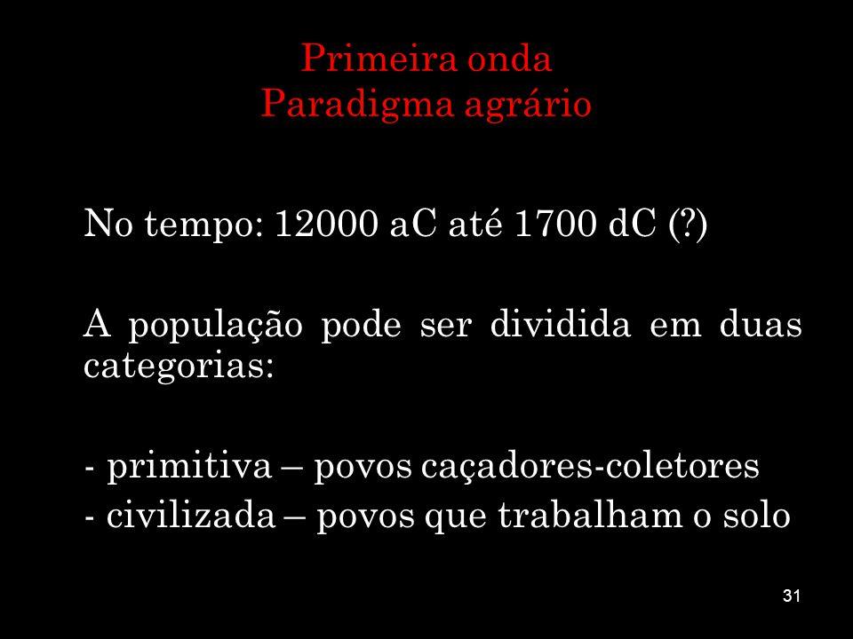 31 Primeira onda Paradigma agrário No tempo: 12000 aC até 1700 dC (?) A população pode ser dividida em duas categorias: - primitiva – povos caçadores-