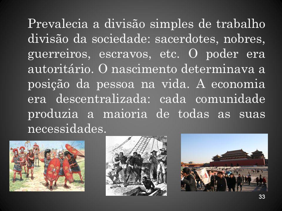 33 Prevalecia a divisão simples de trabalho divisão da sociedade: sacerdotes, nobres, guerreiros, escravos, etc. O poder era autoritário. O nascimento