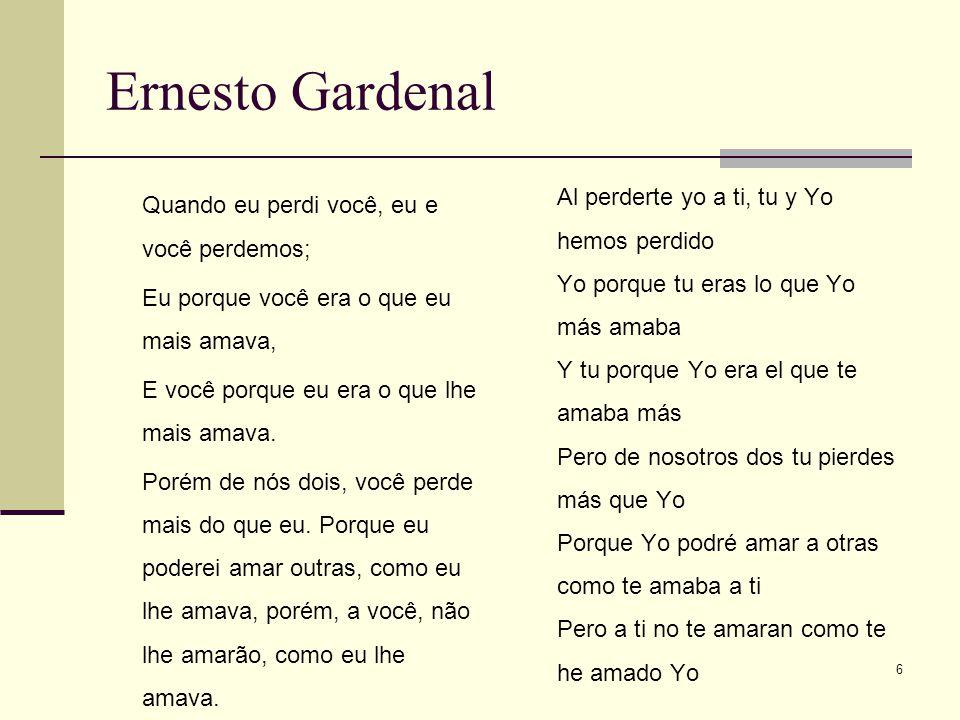 6 Ernesto Gardenal Quando eu perdi você, eu e você perdemos; Eu porque você era o que eu mais amava, E você porque eu era o que lhe mais amava. Porém
