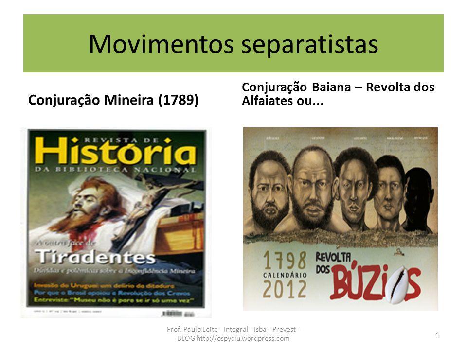 Movimentos separatistas Conjuração Mineira (1789) Conjuração Baiana – Revolta dos Alfaiates ou... Prof. Paulo Leite - Integral - Isba - Prevest - BLOG
