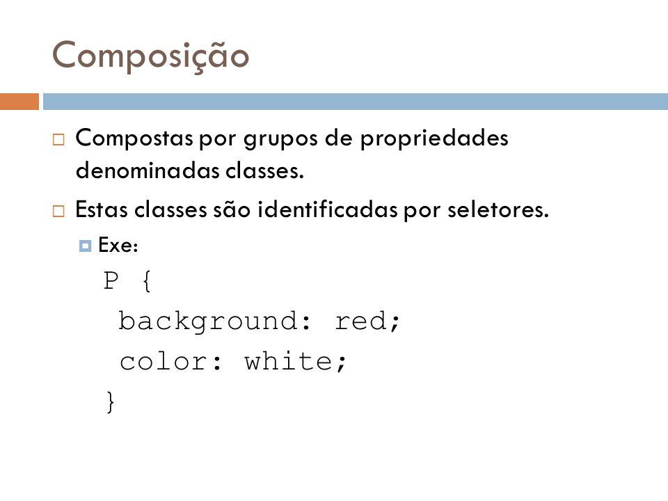 Composição Compostas por grupos de propriedades denominadas classes. Estas classes são identificadas por seletores. Exe: P { background: red; color: w