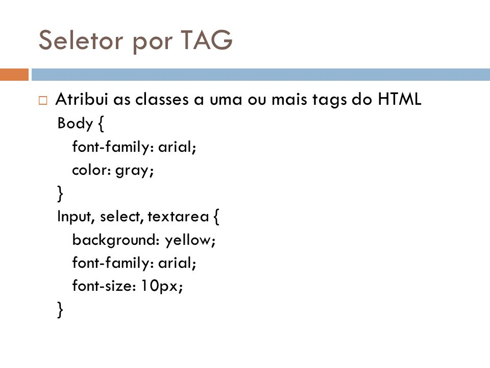 Seletor por TAG Atribui as classes a uma ou mais tags do HTML Body { font-family: arial; color: gray; } Input, select, textarea { background: yellow; font-family: arial; font-size: 10px; }