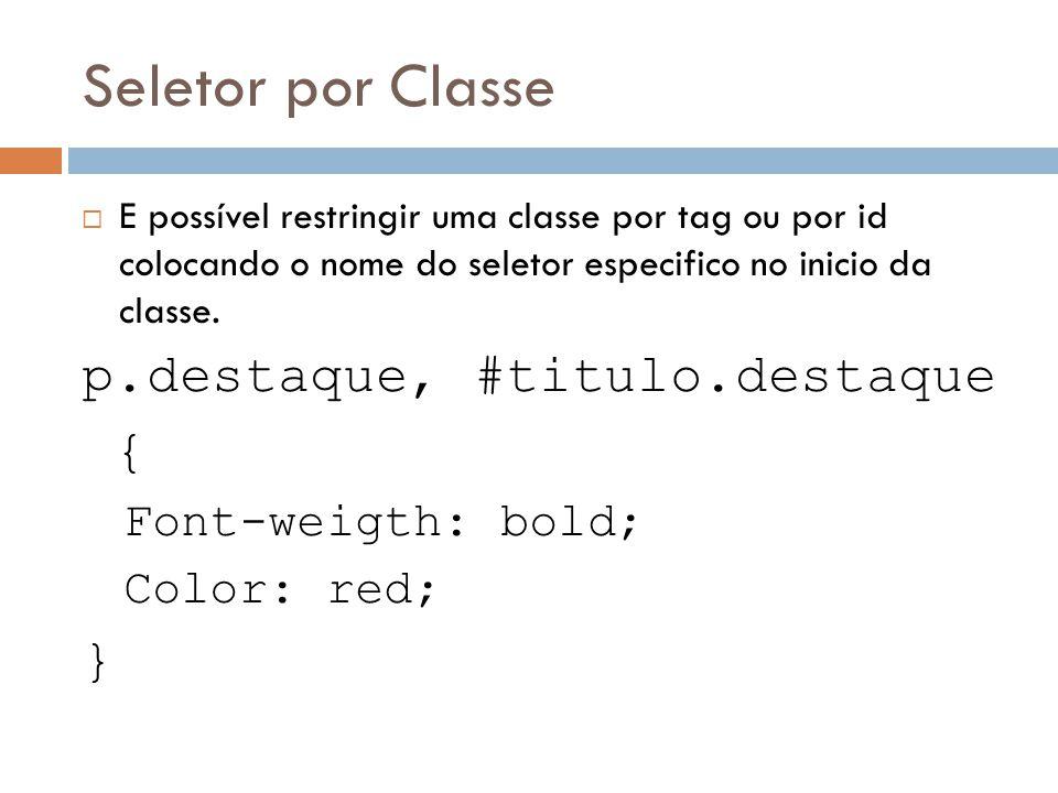 Seletor por Classe E possível restringir uma classe por tag ou por id colocando o nome do seletor especifico no inicio da classe. p.destaque, #titulo.