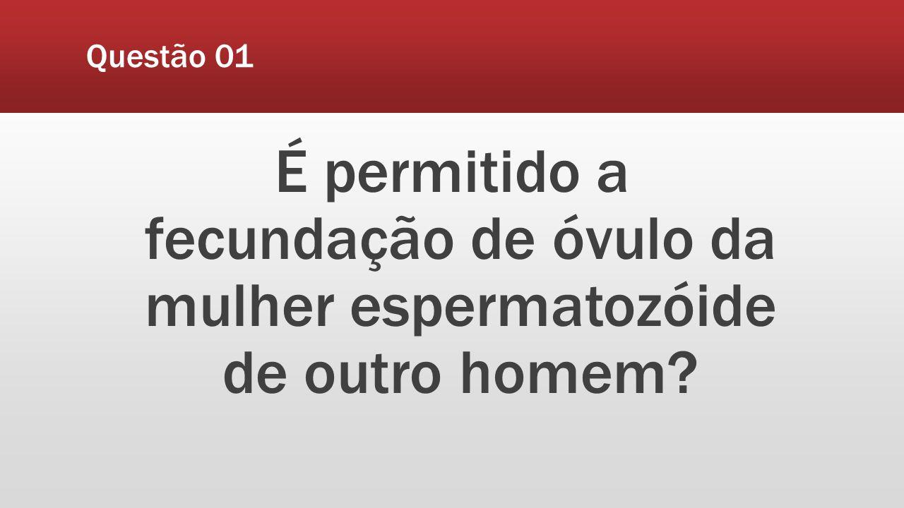 Questão 01 É permitido a fecundação de óvulo da mulher espermatozóide de outro homem?