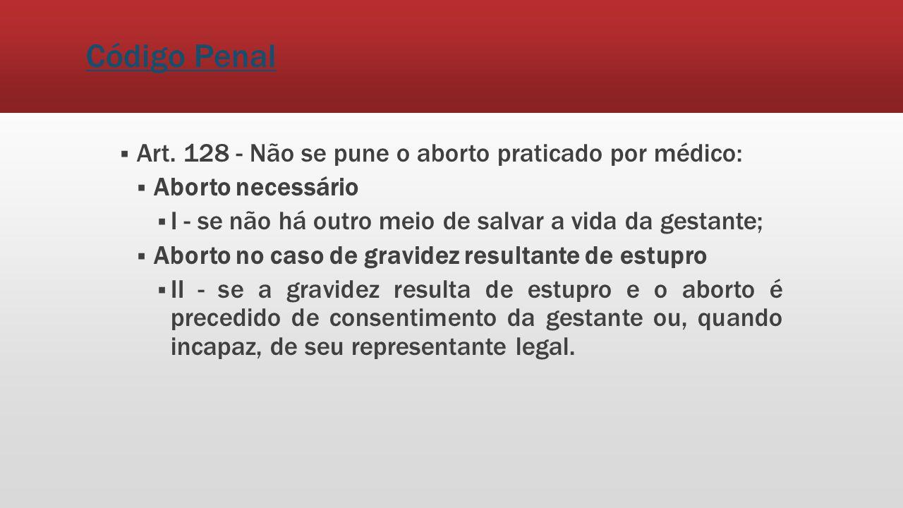 Código Penal Art. 128 - Não se pune o aborto praticado por médico: Aborto necessário I - se não há outro meio de salvar a vida da gestante; Aborto no