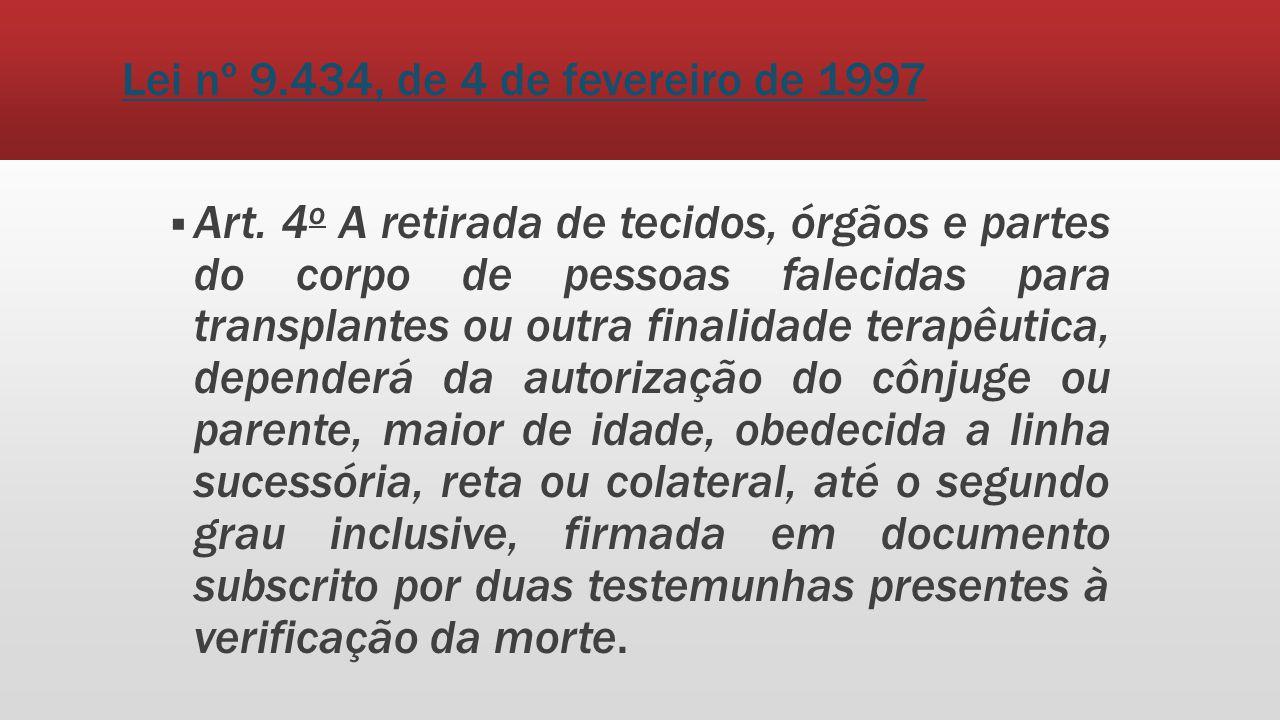 Lei nº 9.434, de 4 de fevereiro de 1997 Art. 4 o A retirada de tecidos, órgãos e partes do corpo de pessoas falecidas para transplantes ou outra final
