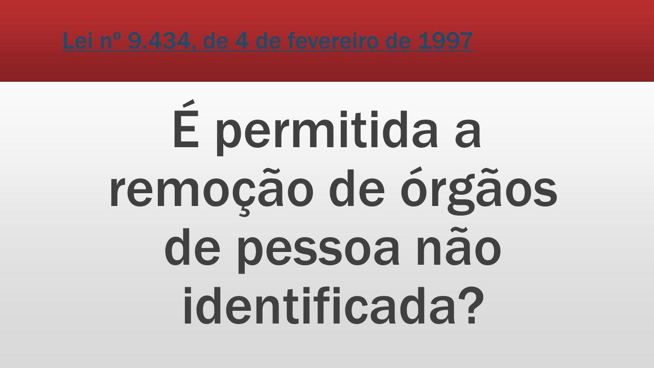 Lei nº 9.434, de 4 de fevereiro de 1997 É permitida a remoção de órgãos de pessoa não identificada?