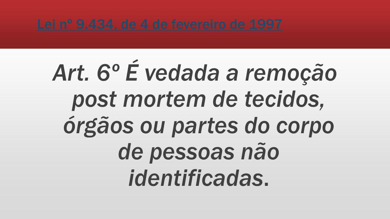 Lei nº 9.434, de 4 de fevereiro de 1997 Art. 6º É vedada a remoção post mortem de tecidos, órgãos ou partes do corpo de pessoas não identificadas.