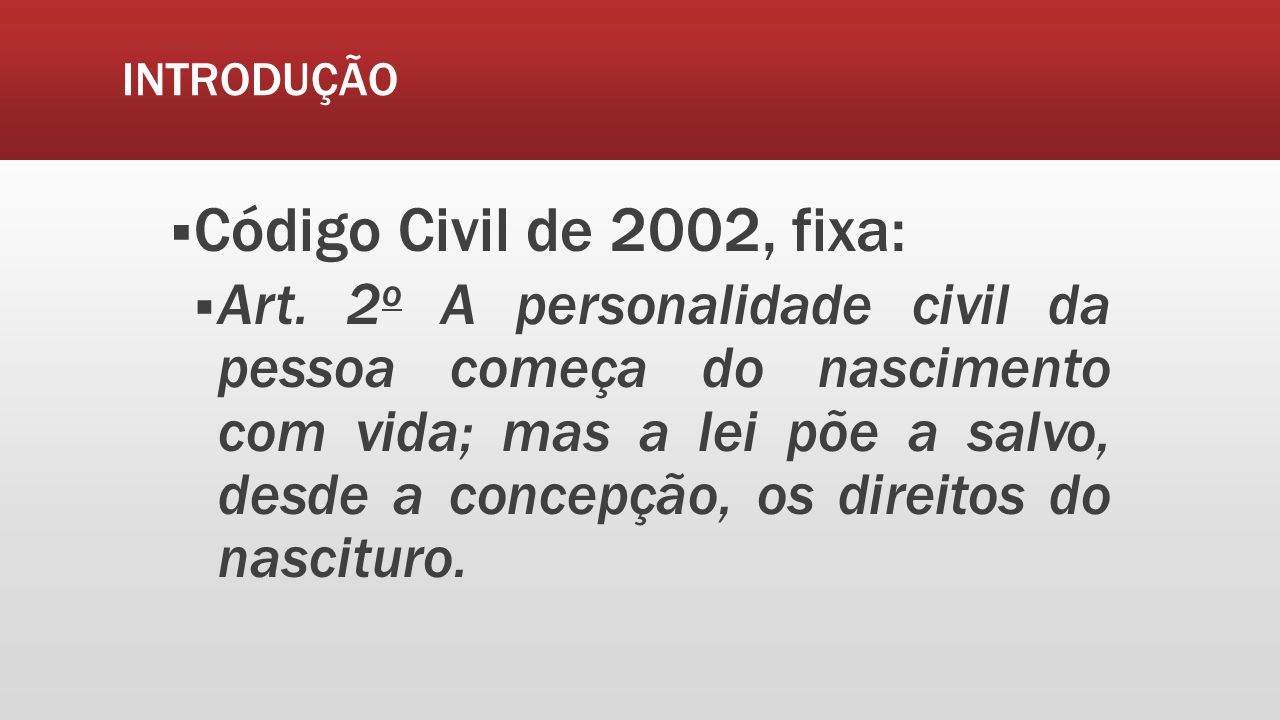 INTRODUÇÃO Código Civil de 2002, fixa: Art. 2 o A personalidade civil da pessoa começa do nascimento com vida; mas a lei põe a salvo, desde a concepçã