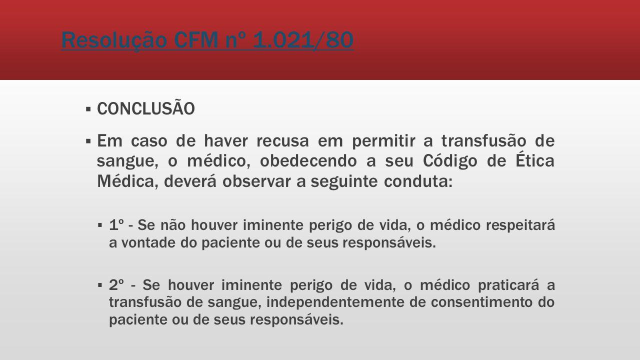 Resolução CFM nº 1.021/80 CONCLUSÃO Em caso de haver recusa em permitir a transfusão de sangue, o médico, obedecendo a seu Código de Ética Médica, dev