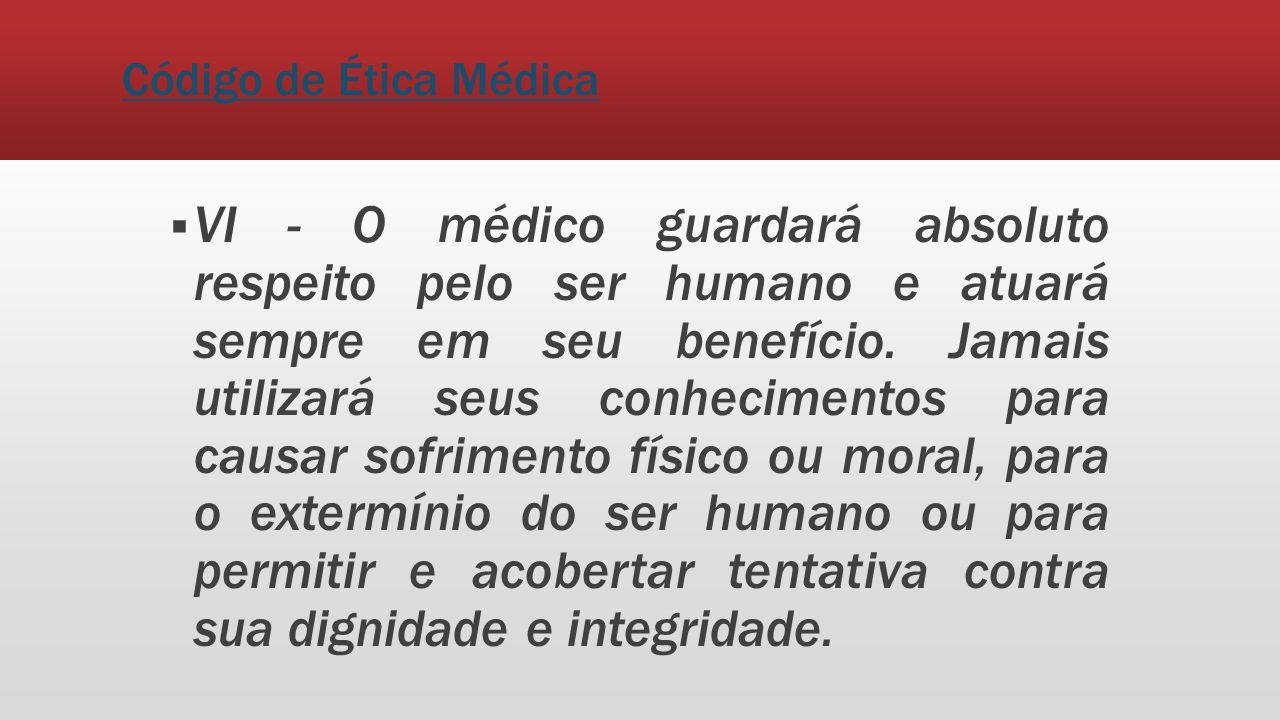 Código de Ética Médica VI - O médico guardará absoluto respeito pelo ser humano e atuará sempre em seu benefício. Jamais utilizará seus conhecimentos