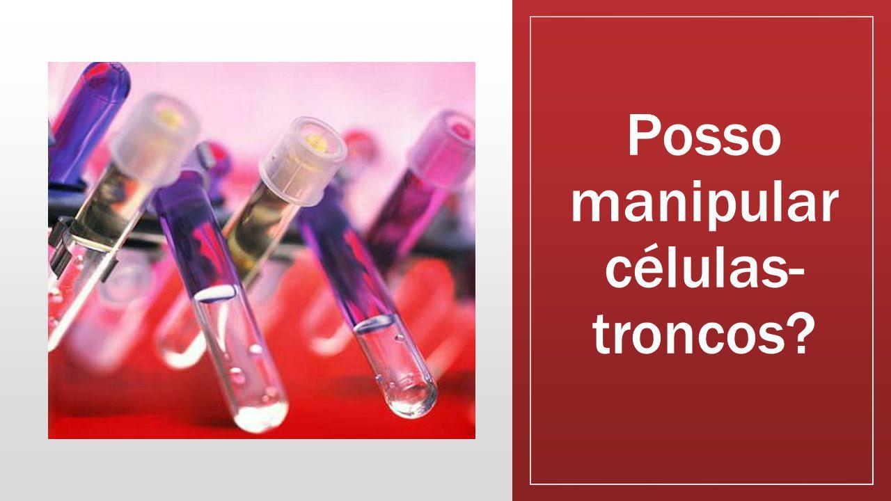 Posso manipular células- troncos?
