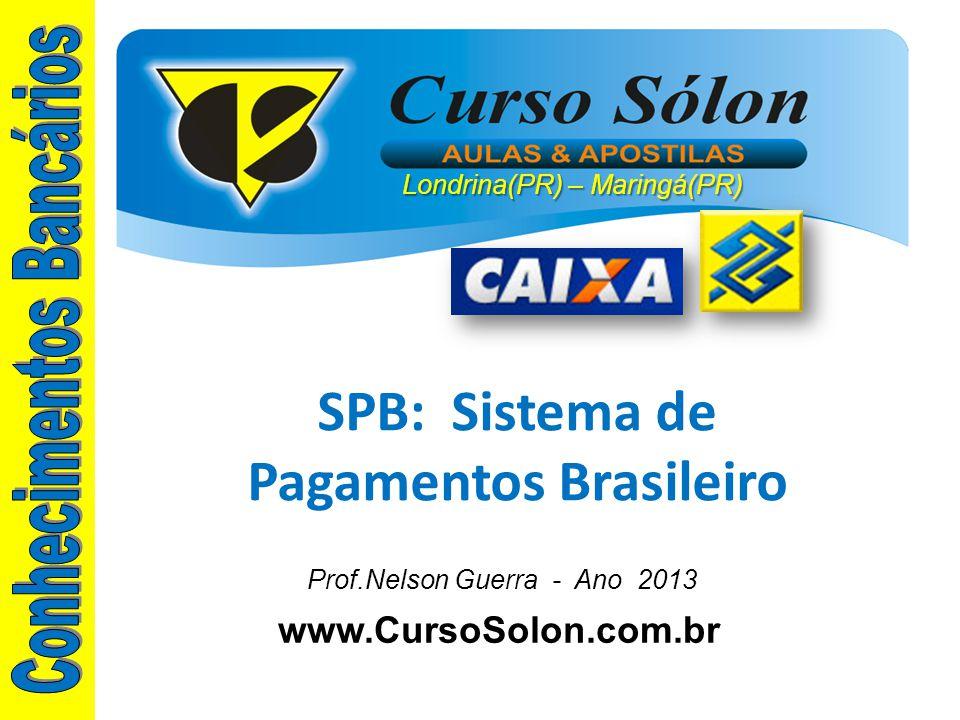 www.CursoSolon.com.br SPB: Sistema de Pagamentos Brasileiro Prof.Nelson Guerra - Ano 2013 Londrina(PR) – Maringá(PR)