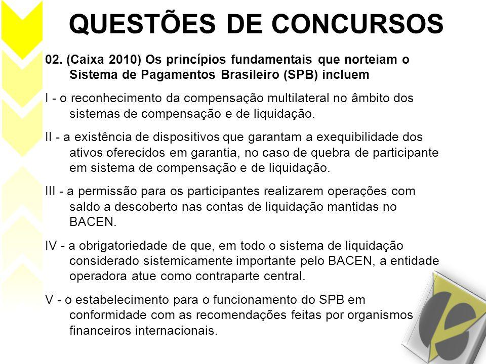 QUESTÕES DE CONCURSOS 02. (Caixa 2010) Os princípios fundamentais que norteiam o Sistema de Pagamentos Brasileiro (SPB) incluem I - o reconhecimento d