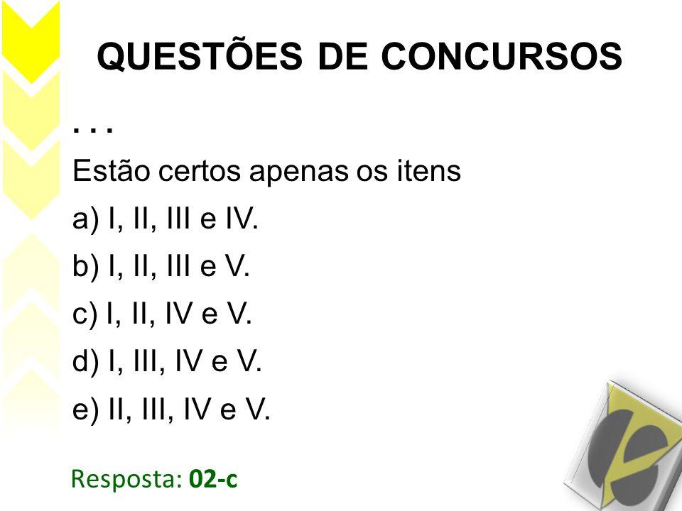 Resposta: 02-c QUESTÕES DE CONCURSOS... Estão certos apenas os itens a) I, II, III e IV. b) I, II, III e V. c) I, II, IV e V. d) I, III, IV e V. e) II