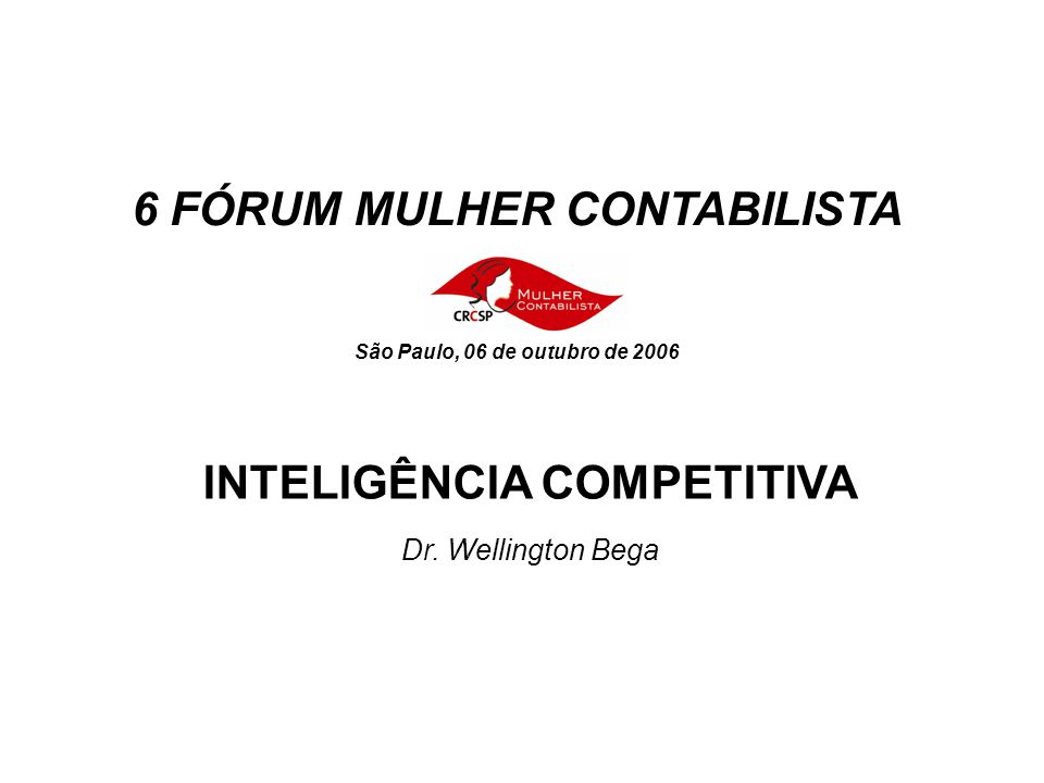 INTELIGÊNCIA COMPETITIVA 6 FÓRUM MULHER CONTABILISTA São Paulo, 06 de outubro de 2006 Dr.